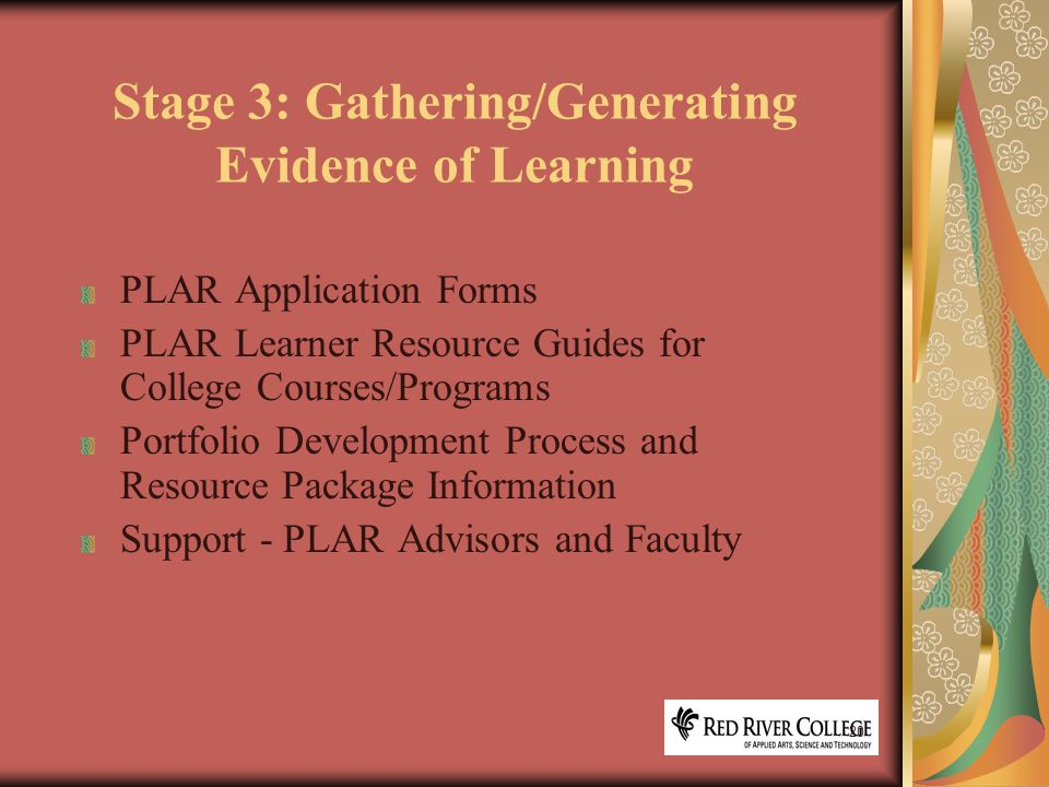 20 Stage 3: Gathering/Generating Evidence of Learning PLAR Application Forms PLAR Learner Resource Guides for College Courses/Programs Portfolio Development Process and Resource Package Information Support - PLAR Advisors and Faculty