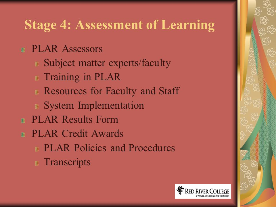 21 Stage 4: Assessment of Learning PLAR Assessors Subject matter experts/faculty Training in PLAR Resources for Faculty and Staff System Implementation PLAR Results Form PLAR Credit Awards PLAR Policies and Procedures Transcripts