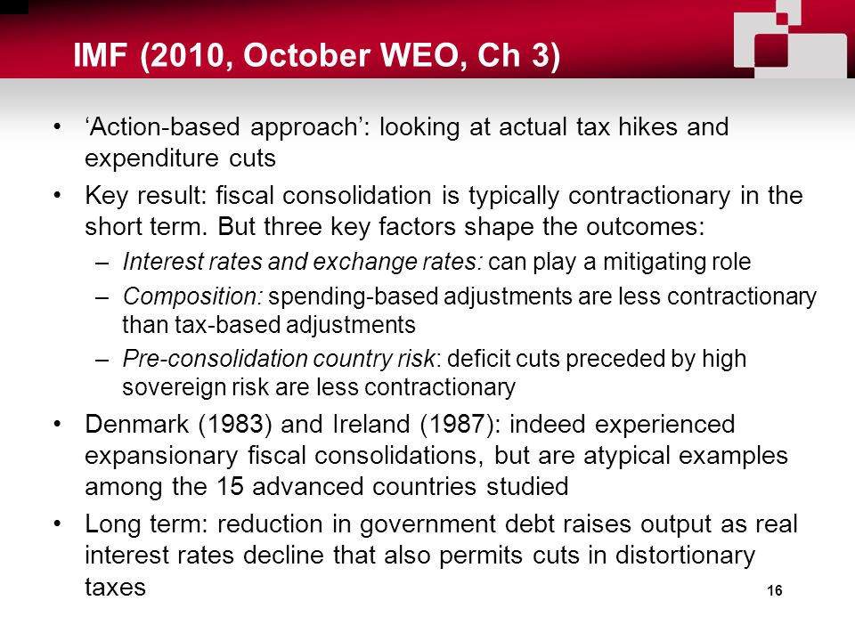 16 'Action-based approach': looking at actual tax hikes and expenditure cuts Key result: fiscal consolidation is typically contractionary in the short term.