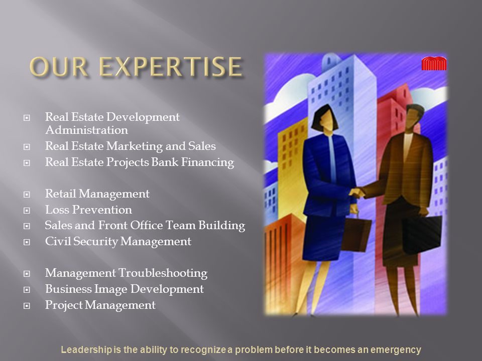  Real Estate Development Administration  Real Estate Marketing and Sales  Real Estate Projects Bank Financing  Retail Management  Loss Prevention  Sales and Front Office Team Building  Civil Security Management  Management Troubleshooting  Business Image Development  Project Management Leadership is the ability to recognize a problem before it becomes an emergency