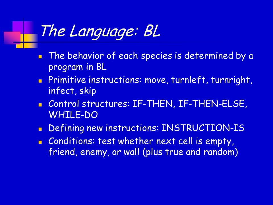 An Example PROGRAM TryToGuess IS INSTRUCTION FindObstacle IS WHILE next-is-empty DO move END WHILE END FindObstacle BEGIN # TryToGuess WHILE true DO FindObstacle IF next-is-enemy THEN infect ELSE IF next-is-wall THEN turnleft ELSE # next-is-friend skip END IF END WHILE END TryToGuess