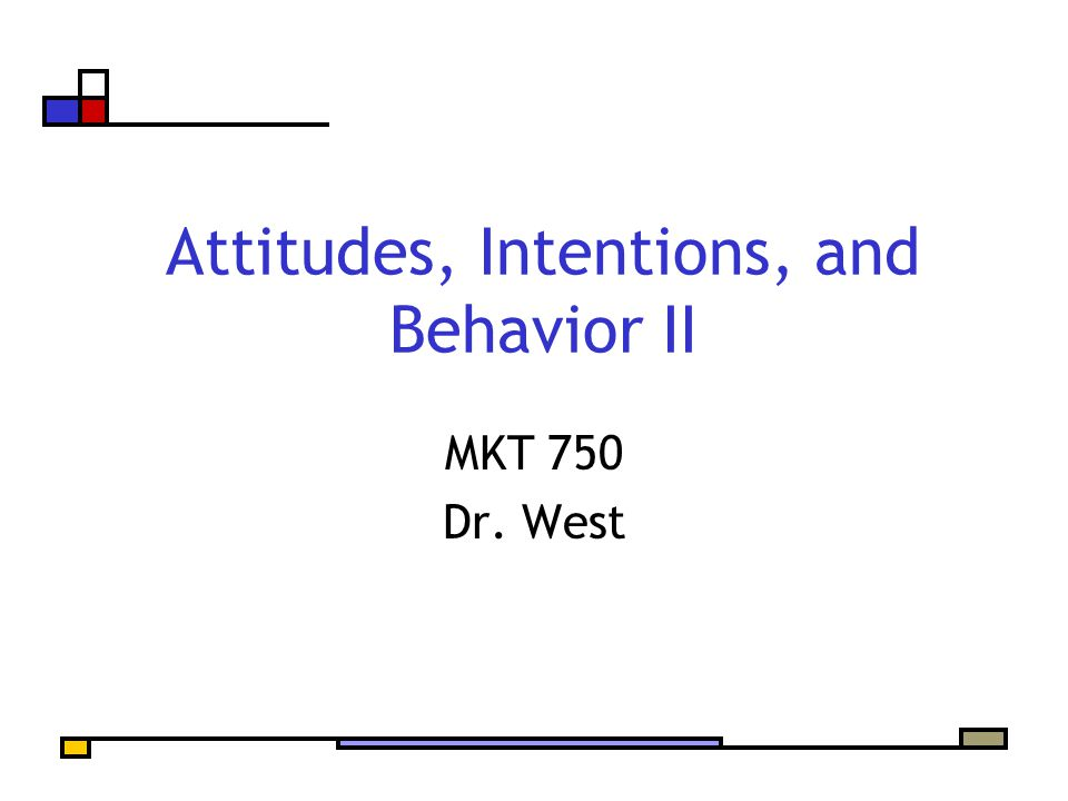 Attitudes, Intentions, and Behavior II MKT 750 Dr. West