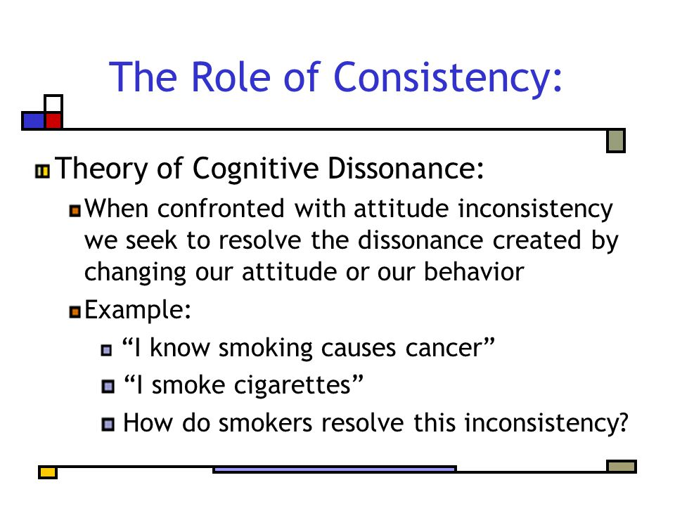 The Role of Consistency: Theory of Cognitive Dissonance: When confronted with attitude inconsistency we seek to resolve the dissonance created by changing our attitude or our behavior Example: I know smoking causes cancer I smoke cigarettes How do smokers resolve this inconsistency