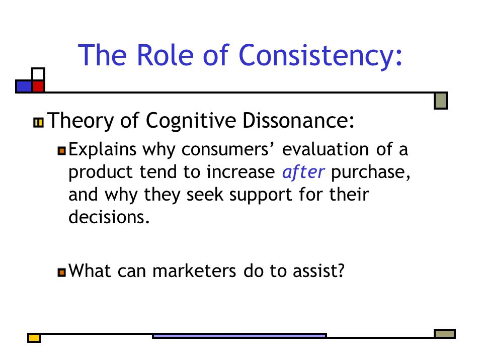 The Role of Consistency: Theory of Cognitive Dissonance: Explains why consumers' evaluation of a product tend to increase after purchase, and why they seek support for their decisions.