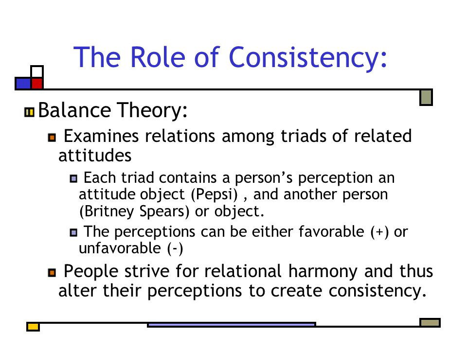 The Role of Consistency: Balance Theory: Examines relations among triads of related attitudes Each triad contains a person's perception an attitude object (Pepsi), and another person (Britney Spears) or object.