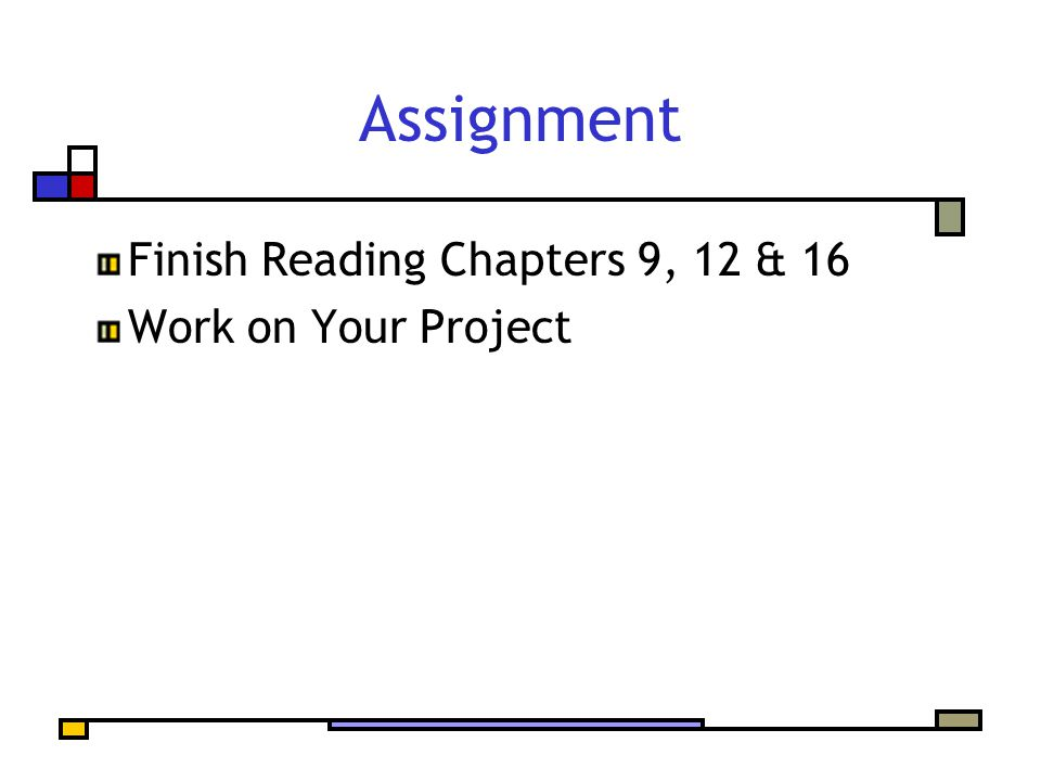Assignment Finish Reading Chapters 9, 12 & 16 Work on Your Project