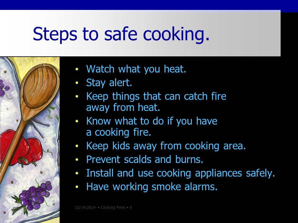 12/14/2014 Cooking Fires 3 Steps to safe cooking. Watch what you heat.