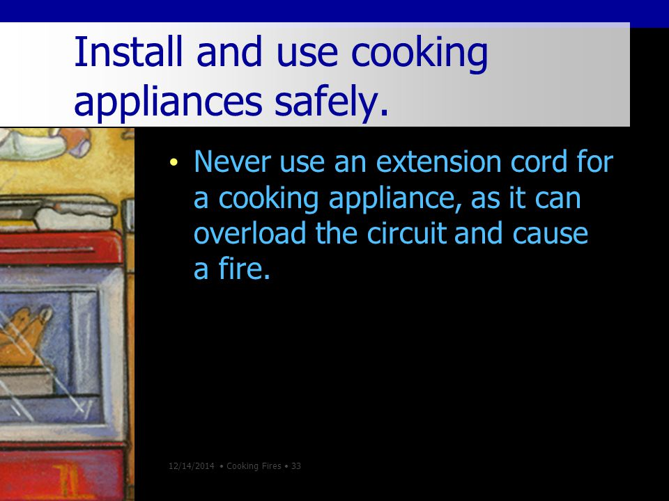 12/14/2014 Cooking Fires 33 Install and use cooking appliances safely.