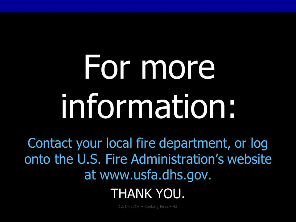 12/14/2014 Cooking Fires 42 For more information: Contact your local fire department, or log onto the U.S.