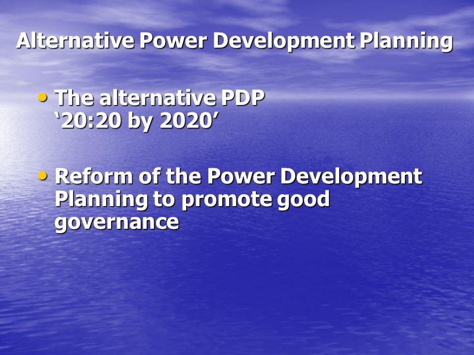 Alternative Power Development Planning The alternative PDP '20:20 by 2020' The alternative PDP '20:20 by 2020' Reform of the Power Development Plannin