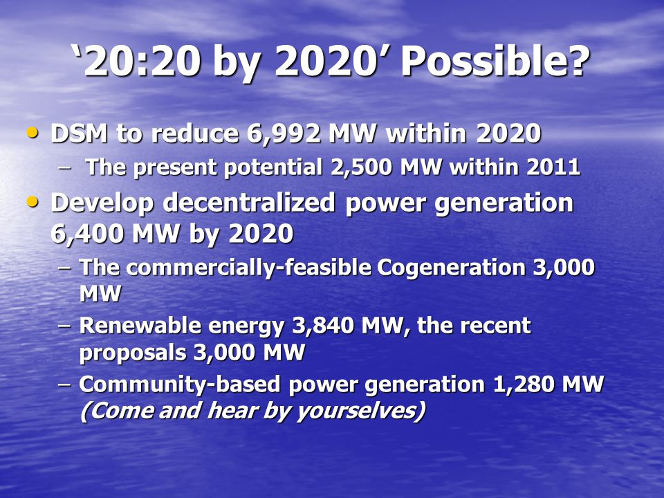 '20:20 by 2020' Possible? DSM to reduce 6,992 MW within 2020 DSM to reduce 6,992 MW within 2020 – The present potential 2,500 MW within 2011 Develop d
