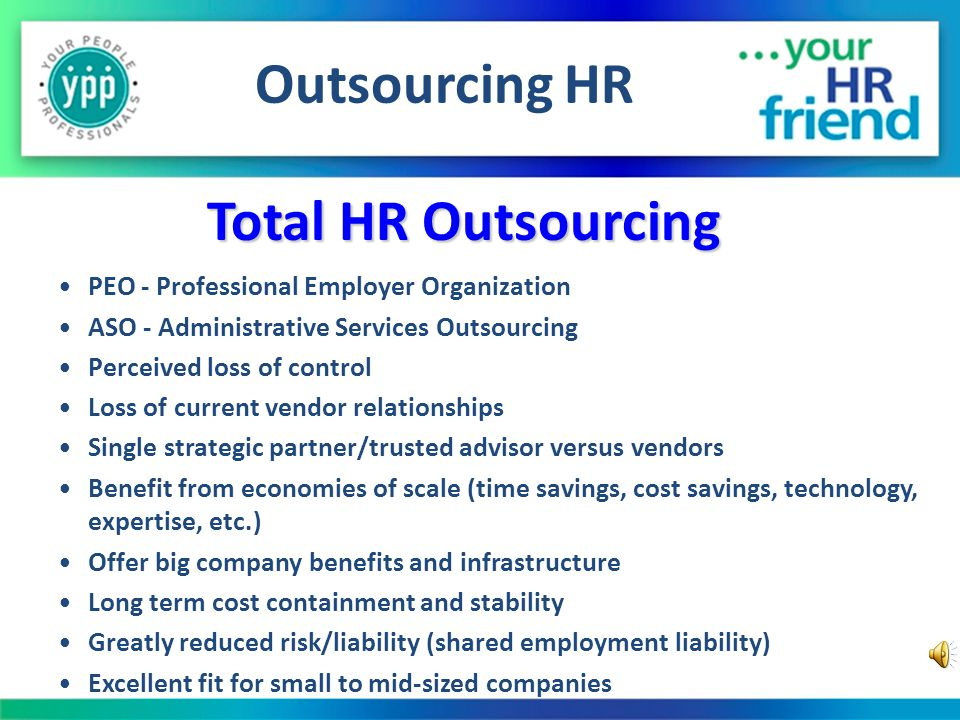 Outsourcing HR Hire a variety of vendors Payroll service, insurance broker(s), HR consultant, labor attorney, internet HR subscription, etc.