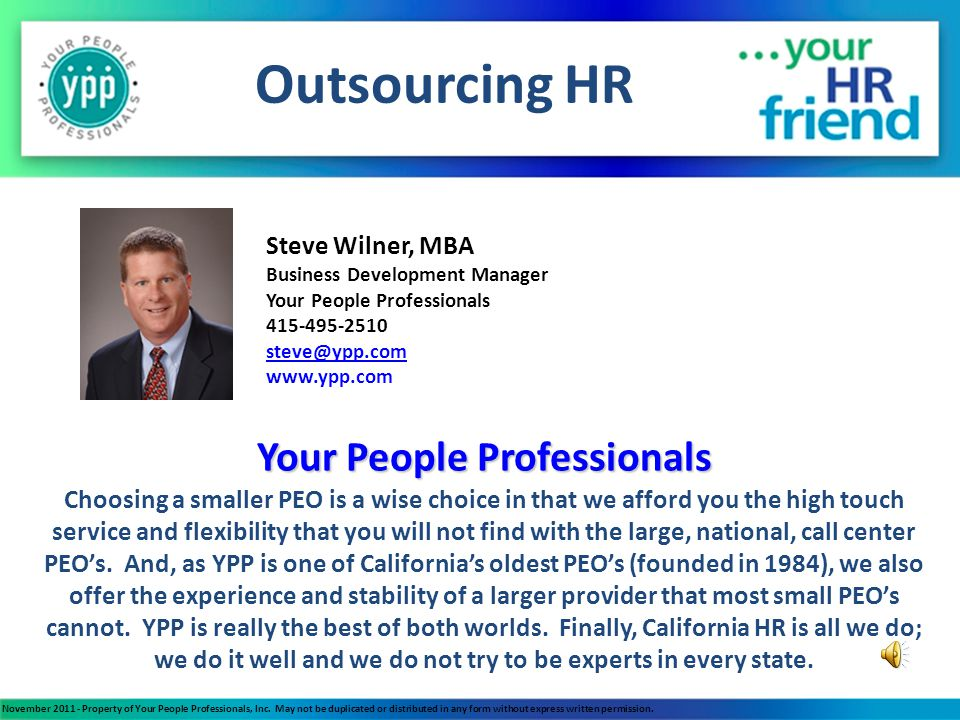 Outsourcing HR 25 employee law firm: Lowered employee benefits costs by more than $100,000 annually 4 employee new business: HR infrastructure built correctly from the start and able to focus on building the business Family owned business: Impartial HR increased morale and productivity and lowered risk while experienced HR helped strategic planning for a smooth business succession Startup with outside investors and aggressive growth plans: Experienced HR helped strategic planning for HR, benefits, compensation, safety, recruiting, etc.