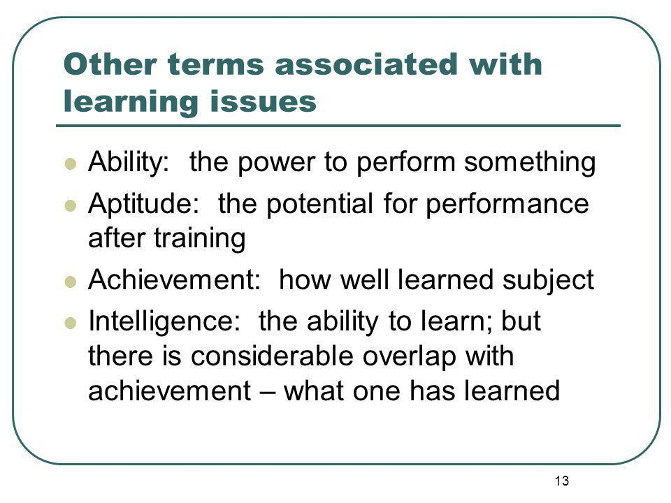 Other terms associated with learning issues Ability: the power to perform something Aptitude: the potential for performance after training Achievement: how well learned subject Intelligence: the ability to learn; but there is considerable overlap with achievement – what one has learned 13