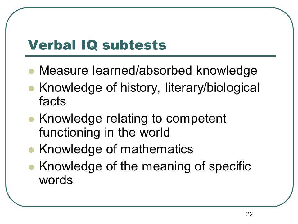Verbal IQ subtests Measure learned/absorbed knowledge Knowledge of history, literary/biological facts Knowledge relating to competent functioning in the world Knowledge of mathematics Knowledge of the meaning of specific words 22