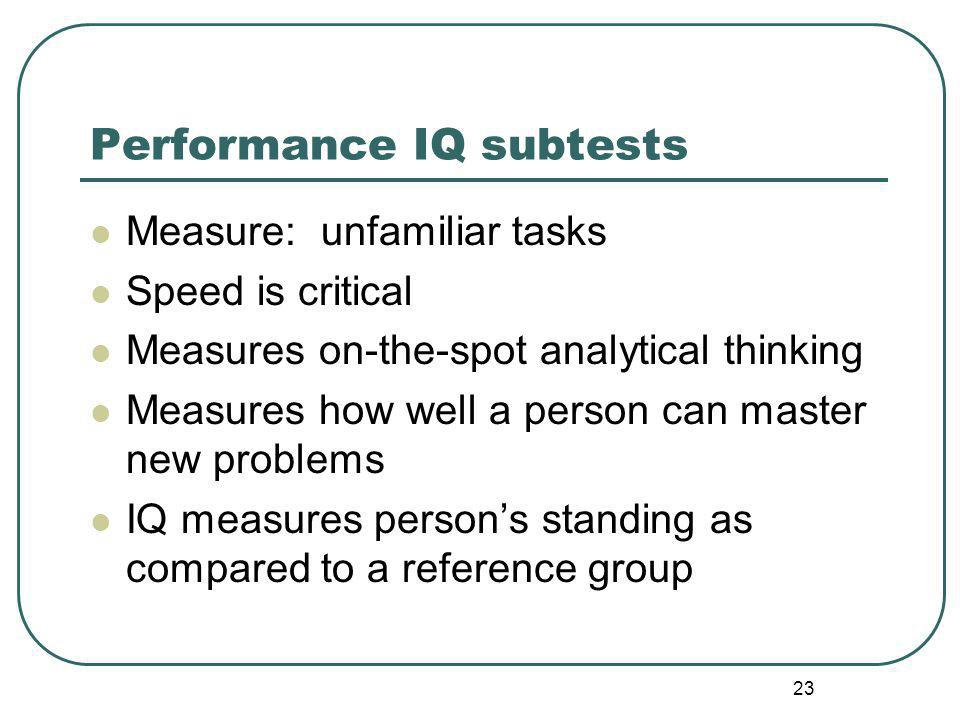 Performance IQ subtests Measure: unfamiliar tasks Speed is critical Measures on-the-spot analytical thinking Measures how well a person can master new problems IQ measures person's standing as compared to a reference group 23
