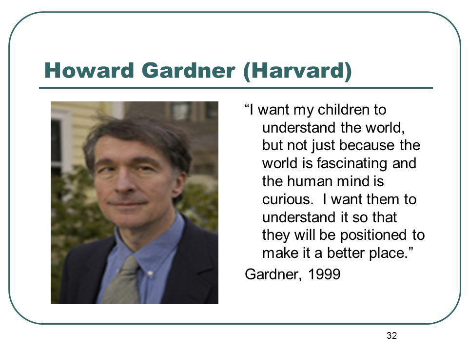 Howard Gardner (Harvard) I want my children to understand the world, but not just because the world is fascinating and the human mind is curious.
