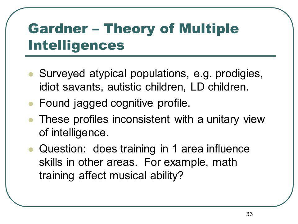 Gardner – Theory of Multiple Intelligences Surveyed atypical populations, e.g.