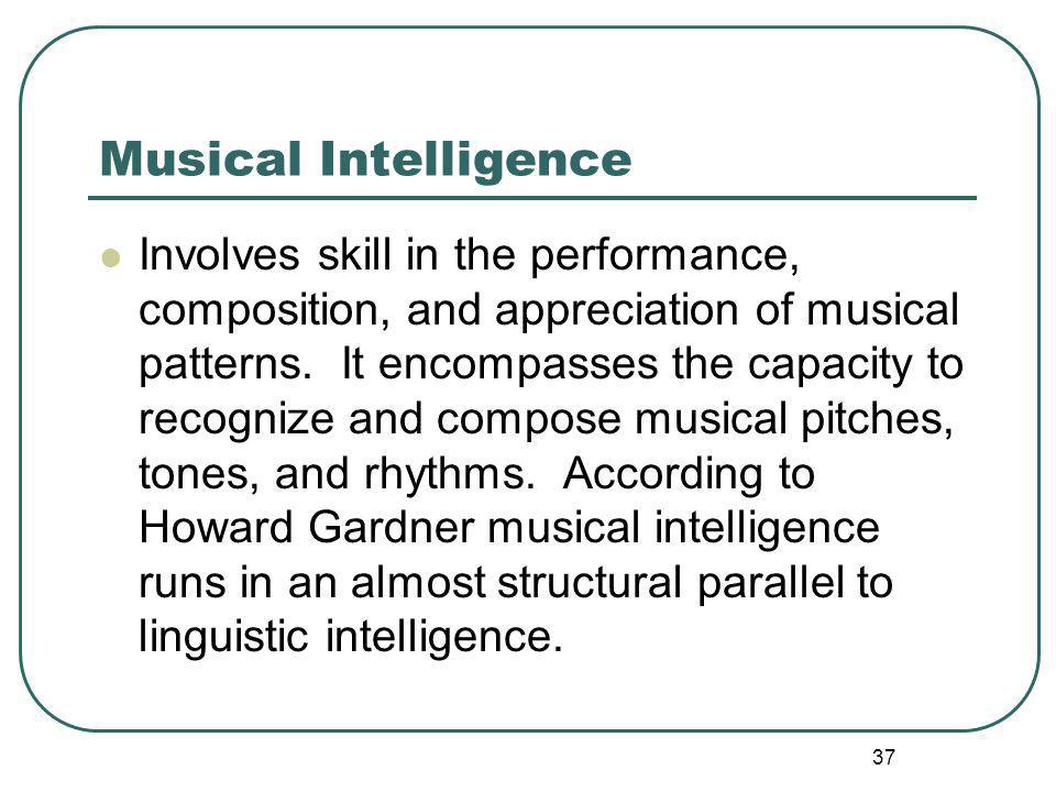 Musical Intelligence Involves skill in the performance, composition, and appreciation of musical patterns.