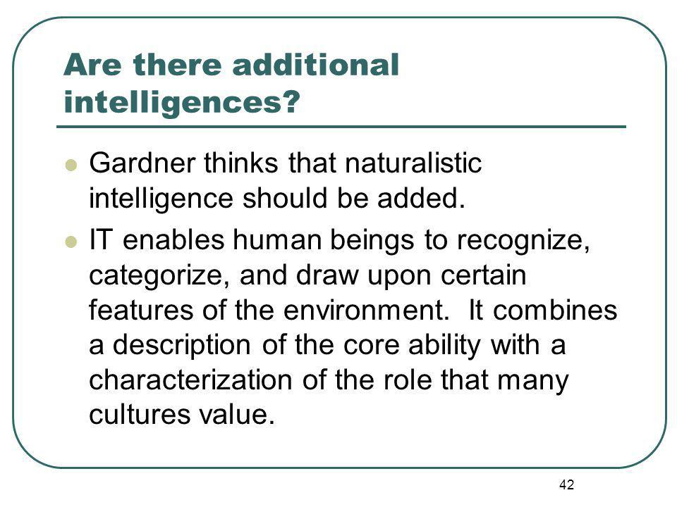 Are there additional intelligences. Gardner thinks that naturalistic intelligence should be added.