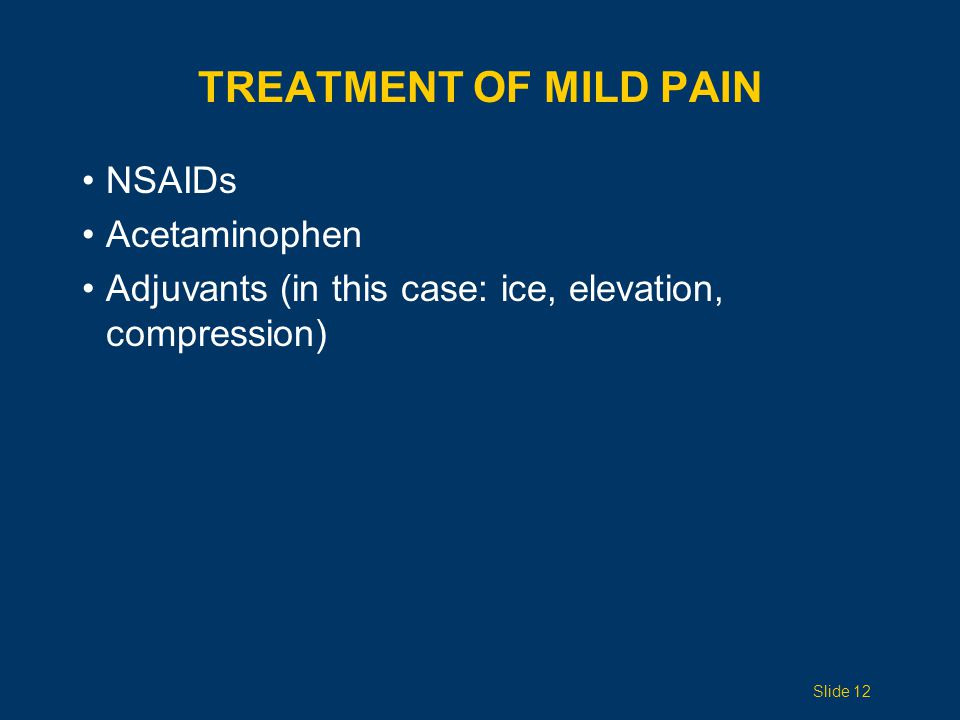 TREATMENT OF MILD PAIN NSAIDs Acetaminophen Adjuvants (in this case: ice, elevation, compression) Slide 12