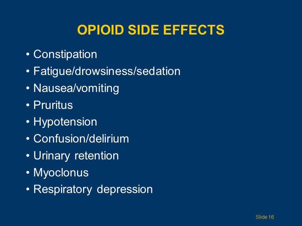 OPIOID SIDE EFFECTS Constipation Fatigue/drowsiness/sedation Nausea/vomiting Pruritus Hypotension Confusion/delirium Urinary retention Myoclonus Respi