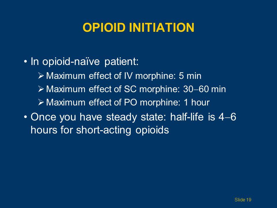 OPIOID INITIATION In opioid-naïve patient:  Maximum effect of IV morphine: 5 min  Maximum effect of SC morphine: 30  60 min  Maximum effect of PO