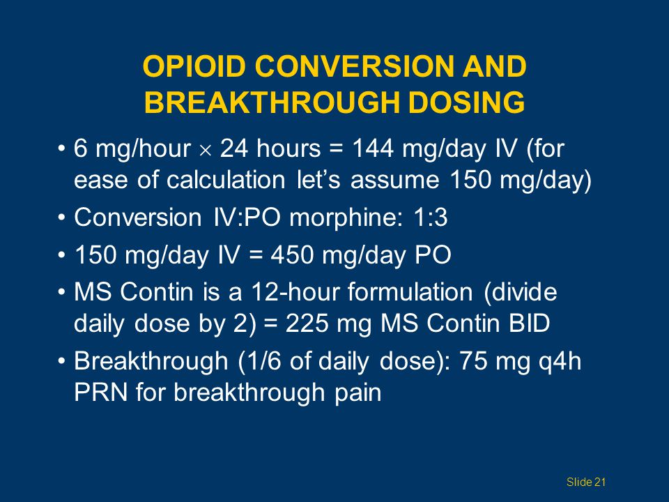 OPIOID CONVERSION AND BREAKTHROUGH DOSING 6 mg/hour  24 hours = 144 mg/day IV (for ease of calculation let's assume 150 mg/day) Conversion IV:PO morp
