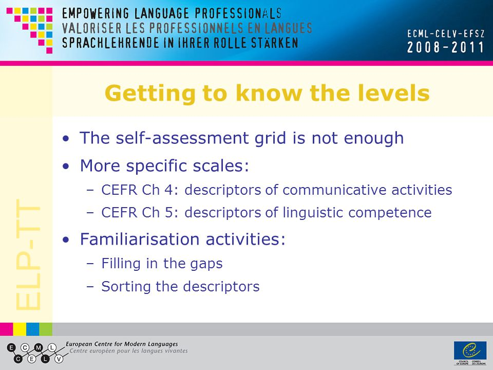 ELP-TT Getting to know the levels The self-assessment grid is not enough More specific scales: –CEFR Ch 4: descriptors of communicative activities –CEFR Ch 5: descriptors of linguistic competence Familiarisation activities: –Filling in the gaps –Sorting the descriptors