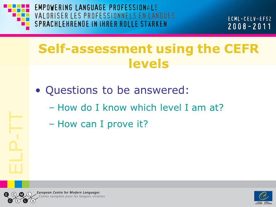 ELP-TT Self-assessment using the CEFR levels Questions to be answered: –How do I know which level I am at.