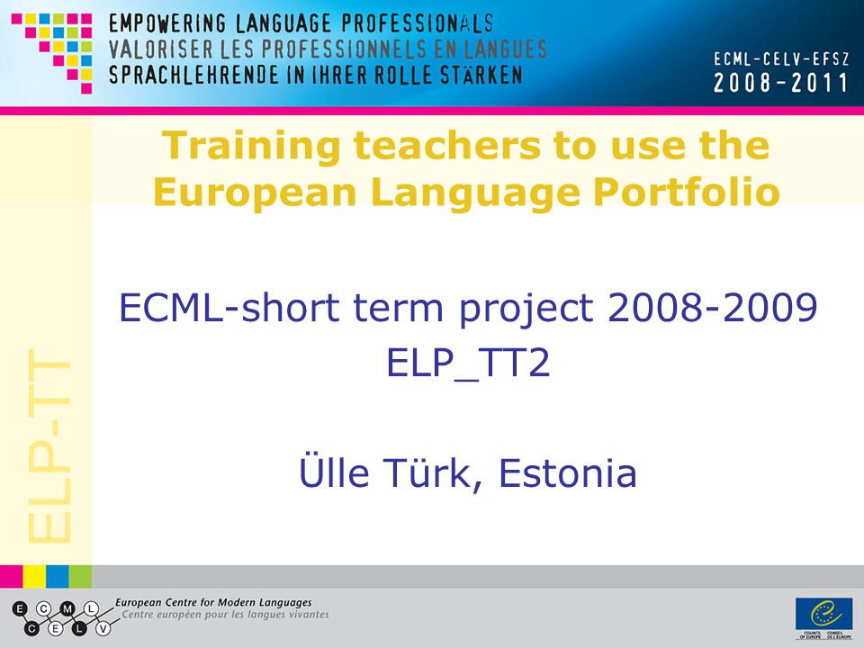 ELP-TT Training teachers to use the European Language Portfolio ECML-short term project 2008-2009 ELP_TT2 Ülle Türk, Estonia