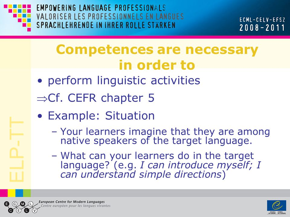 ELP-TT Competences are necessary in order to perform linguistic activities Cf.