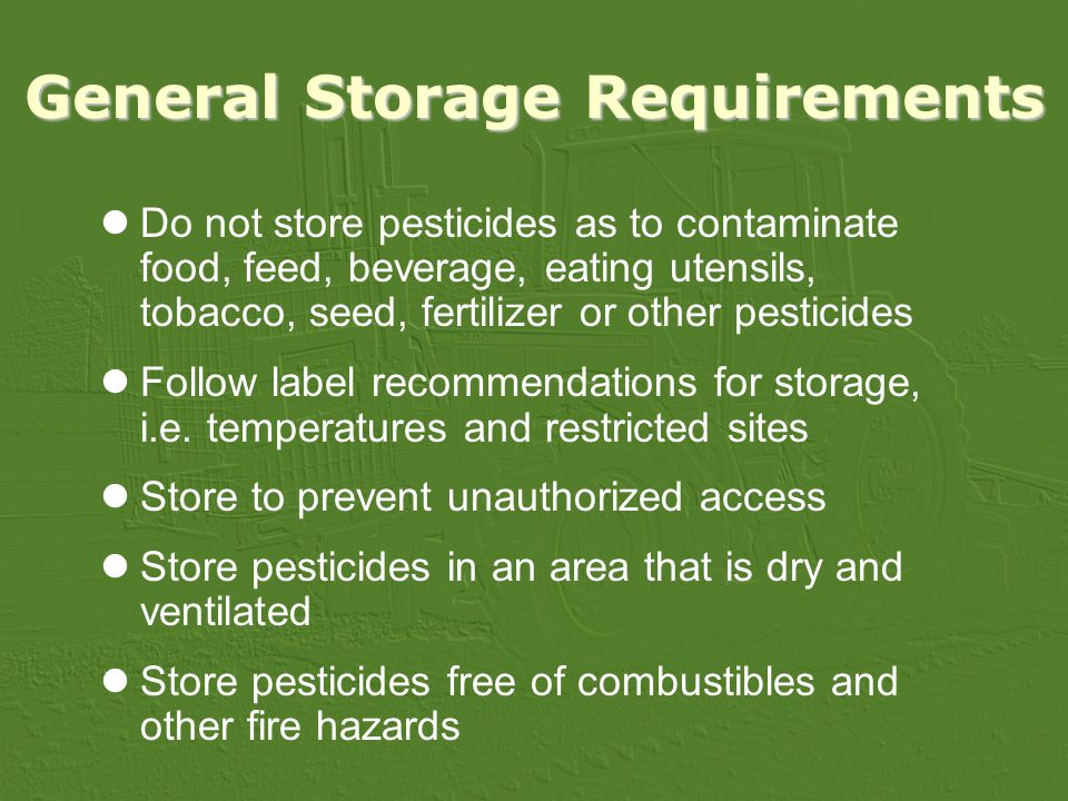 General Storage Requirements Do not store pesticides as to contaminate food, feed, beverage, eating utensils, tobacco, seed, fertilizer or other pesticides Follow label recommendations for storage, i.e.