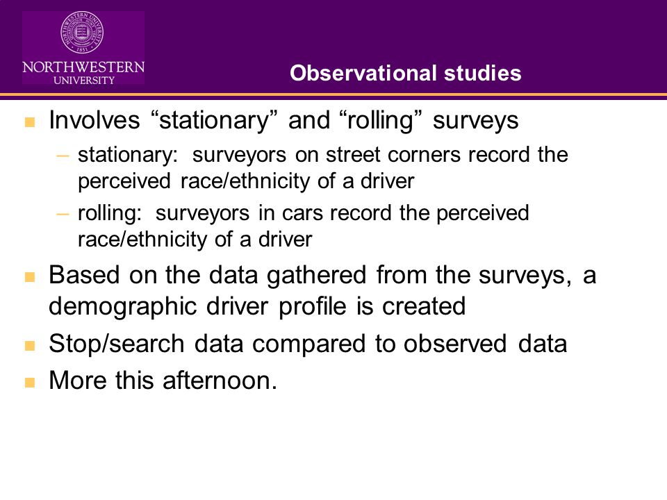 Observational studies Involves stationary and rolling surveys –stationary: surveyors on street corners record the perceived race/ethnicity of a driver –rolling: surveyors in cars record the perceived race/ethnicity of a driver Based on the data gathered from the surveys, a demographic driver profile is created Stop/search data compared to observed data More this afternoon.