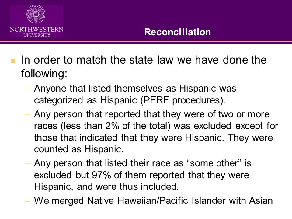Reconciliation In order to match the state law we have done the following: –Anyone that listed themselves as Hispanic was categorized as Hispanic (PERF procedures).