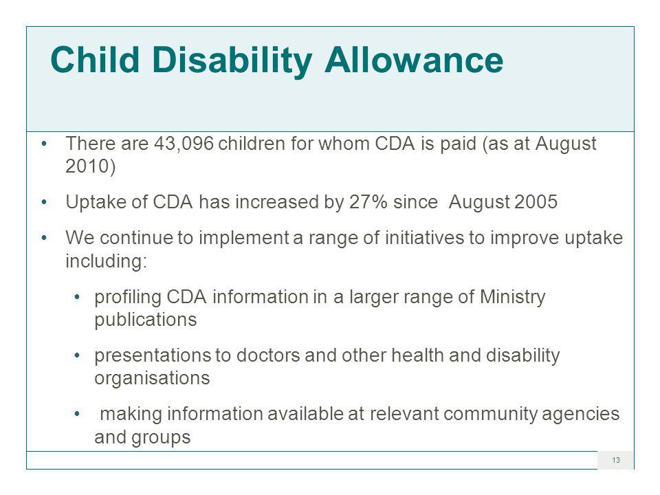 13 Child Disability Allowance There are 43,096 children for whom CDA is paid (as at August 2010) Uptake of CDA has increased by 27% since August 2005 We continue to implement a range of initiatives to improve uptake including: profiling CDA information in a larger range of Ministry publications presentations to doctors and other health and disability organisations making information available at relevant community agencies and groups