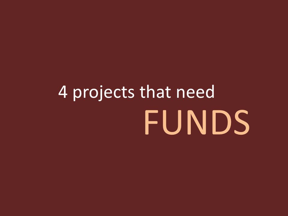 4 projects that need FUNDS