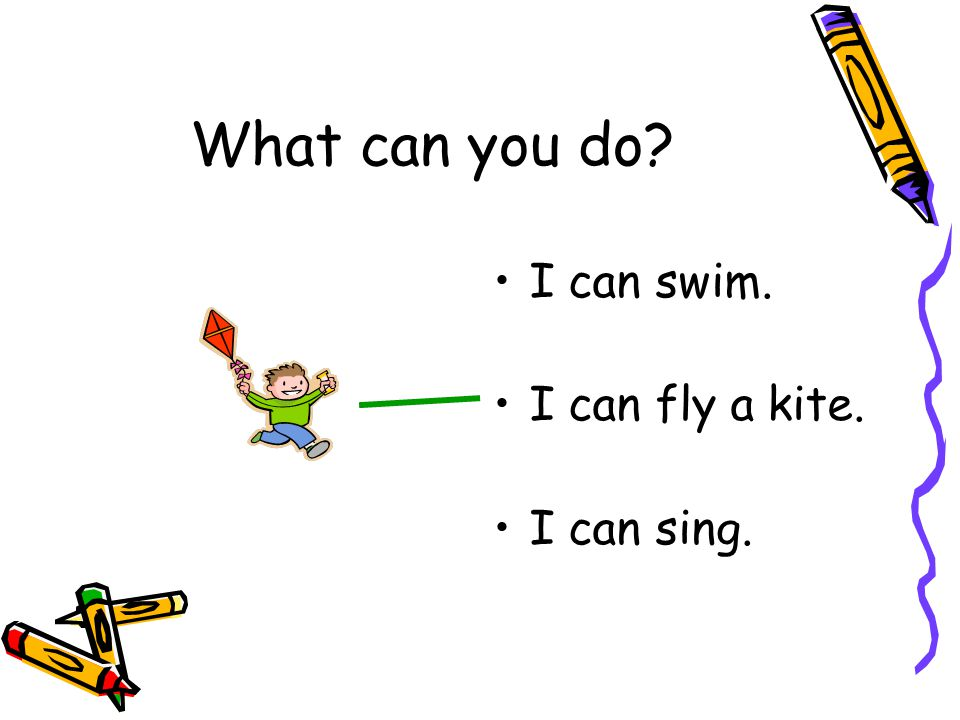I can swim. I can fly a kite. I can sing. What can you do