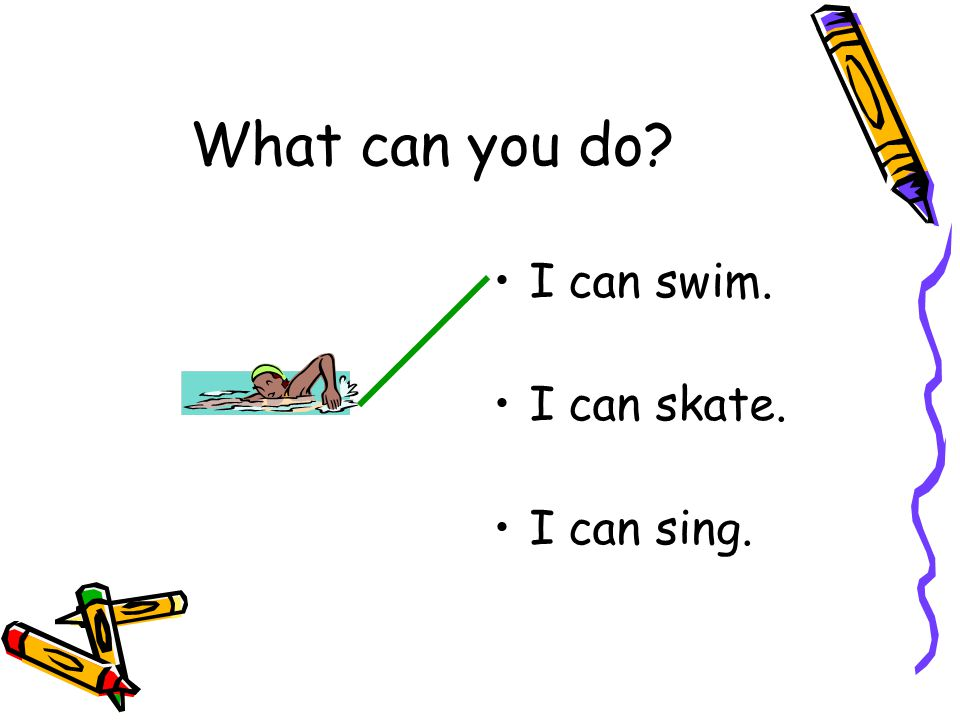 I can swim. I can skate. I can sing. What can you do