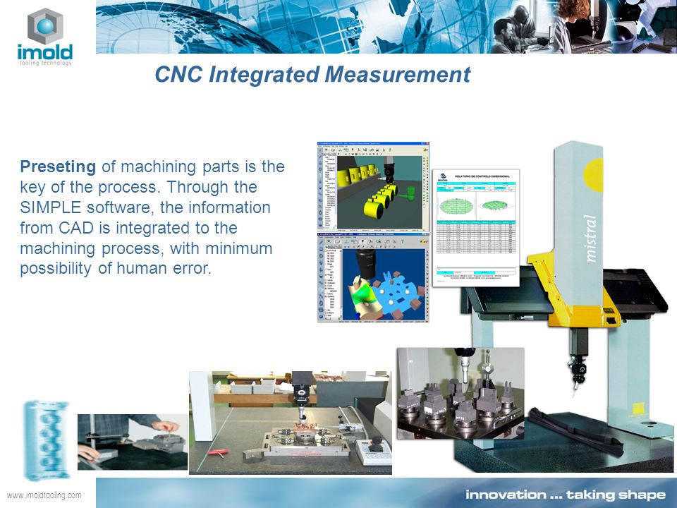 www.imoldtooling.com CNC Integrated Measurement Preseting of machining parts is the key of the process. Through the SIMPLE software, the information f