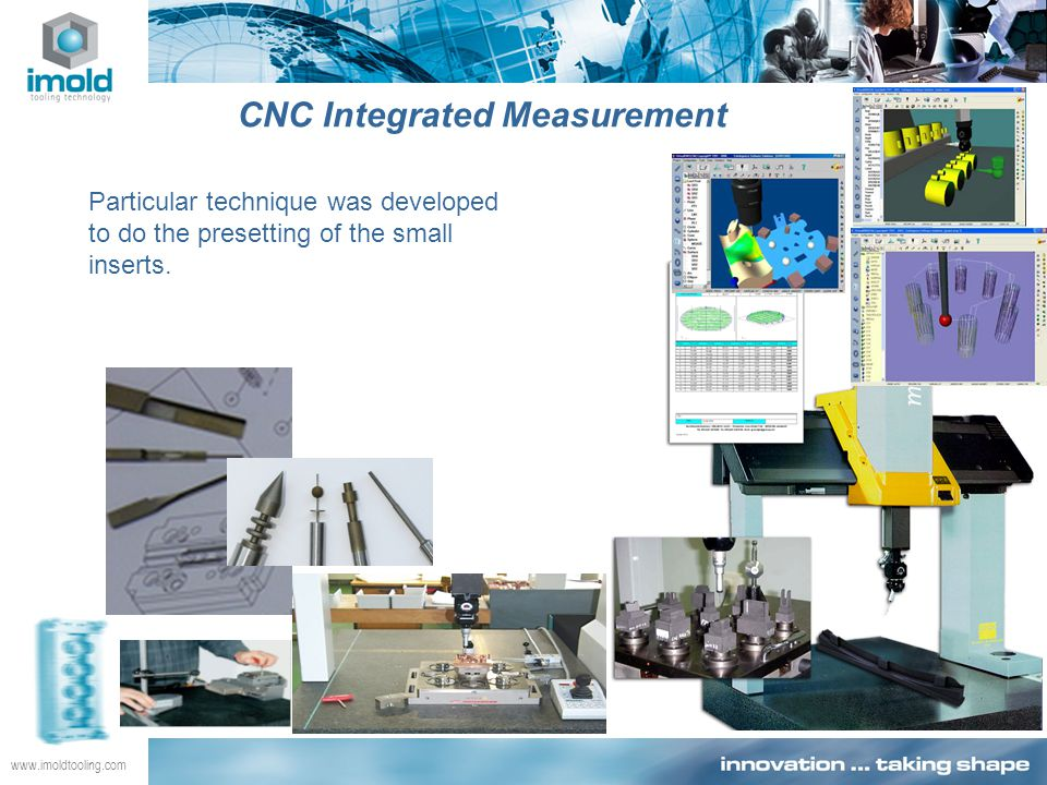 www.imoldtooling.com CNC Integrated Measurement Particular technique was developed to do the presetting of the small inserts.