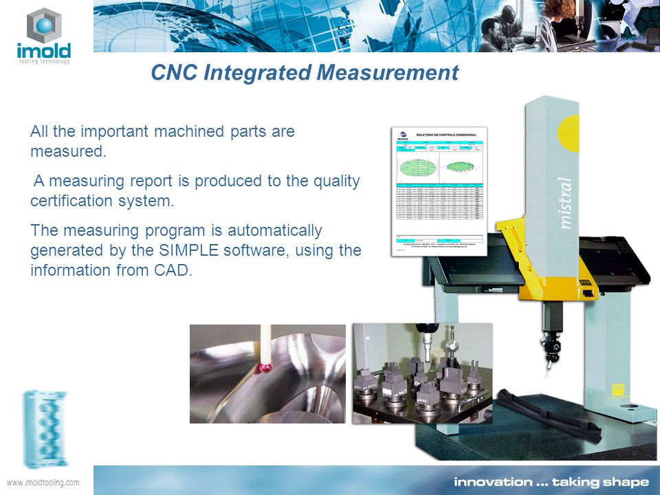www.imoldtooling.com CNC Integrated Measurement All the important machined parts are measured. A measuring report is produced to the quality certifica