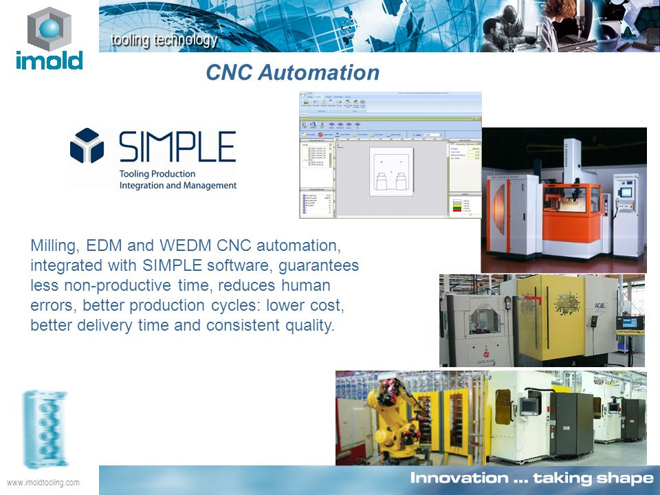 www.imoldtooling.com CNC Automation Milling, EDM and WEDM CNC automation, integrated with SIMPLE software, guarantees less non-productive time, reduces human errors, better production cycles: lower cost, better delivery time and consistent quality.