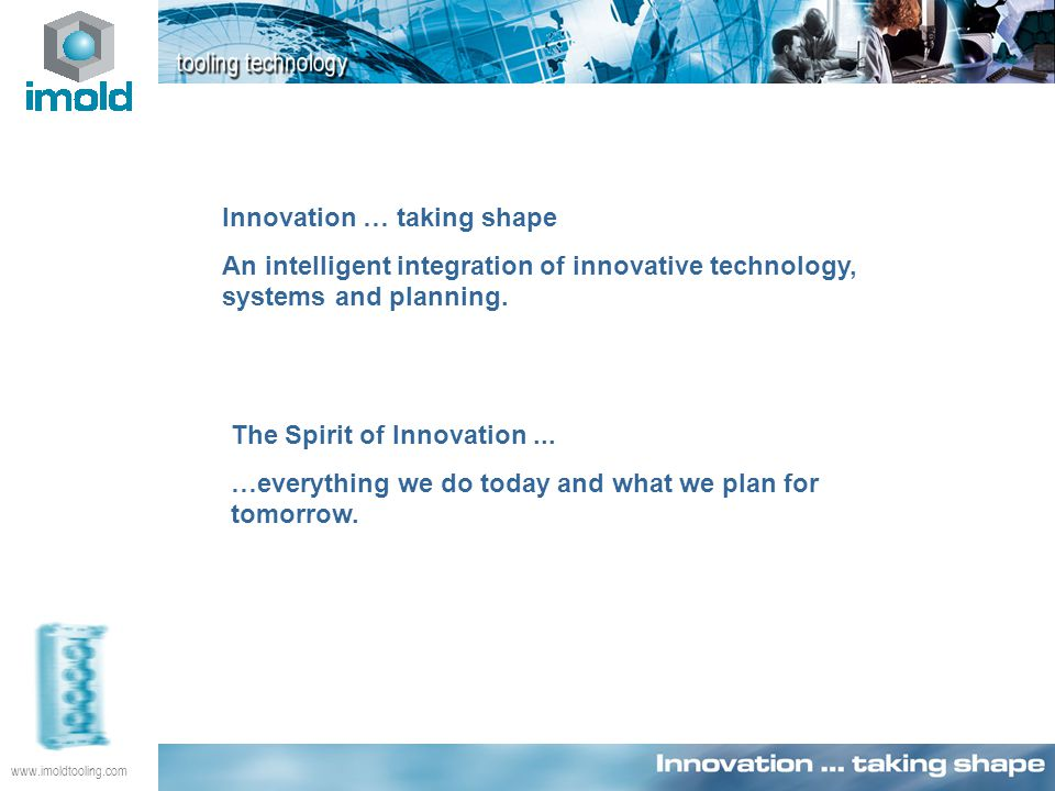 www.imoldtooling.com Innovation … taking shape An intelligent integration of innovative technology, systems and planning. The Spirit of Innovation...