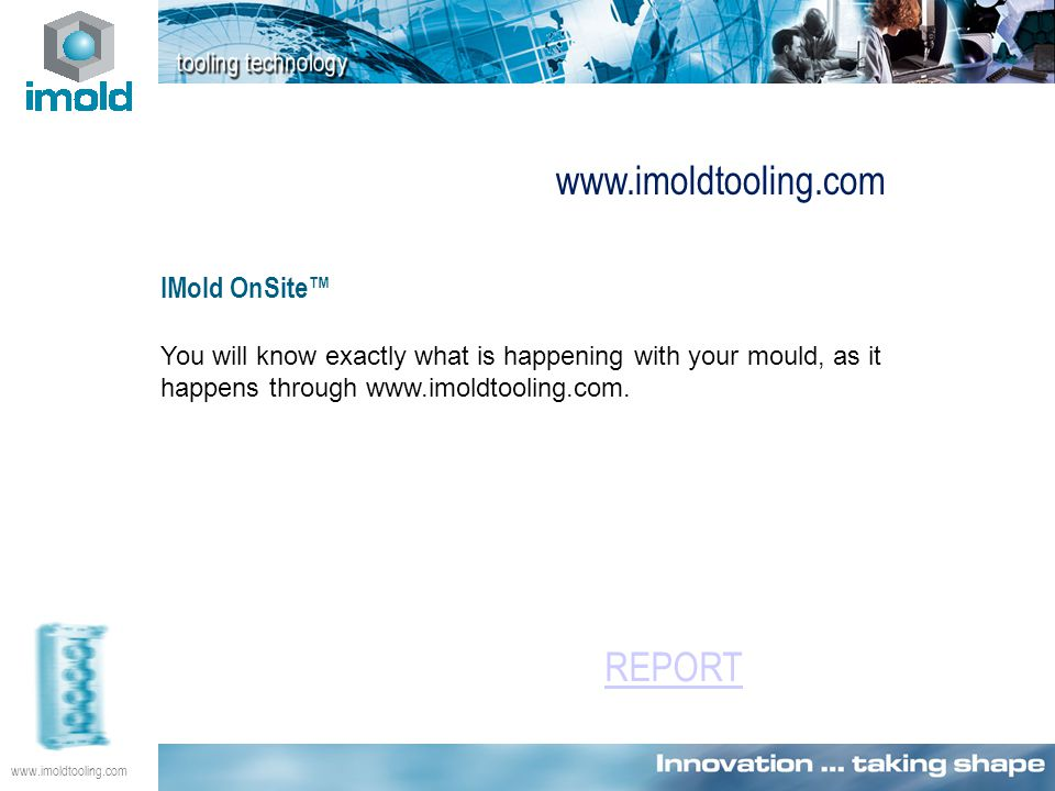 www.imoldtooling.com IMold OnSite™ You will know exactly what is happening with your mould, as it happens through www.imoldtooling.com. www.imoldtooli