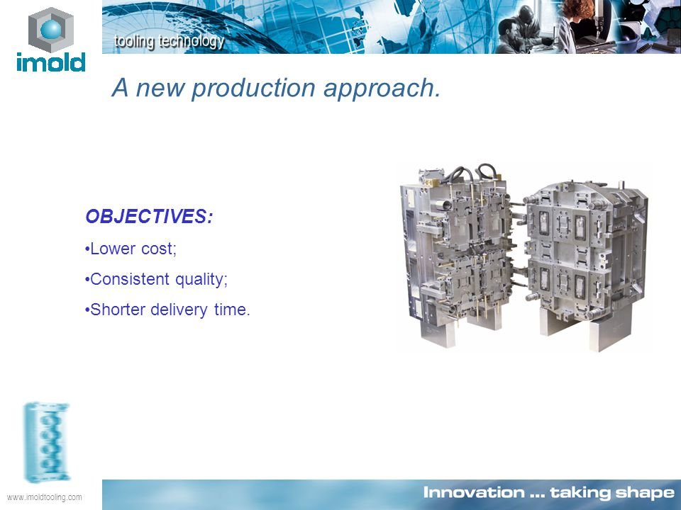 www.imoldtooling.com A new production approach. OBJECTIVES: Lower cost; Consistent quality; Shorter delivery time.