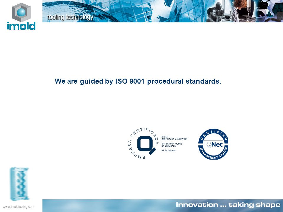 www.imoldtooling.com We are guided by ISO 9001 procedural standards.