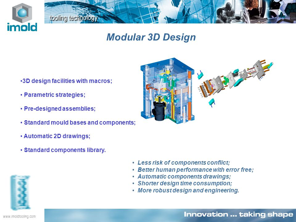 www.imoldtooling.com Modular 3D Design Less risk of components conflict; Better human performance with error free; Automatic components drawings; Shorter design time consumption; More robust design and engineering.