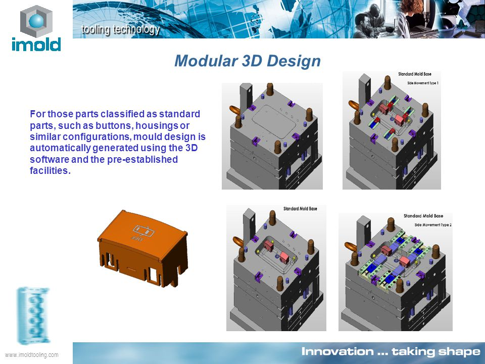 www.imoldtooling.com Modular 3D Design For those parts classified as standard parts, such as buttons, housings or similar configurations, mould design is automatically generated using the 3D software and the pre-established facilities.