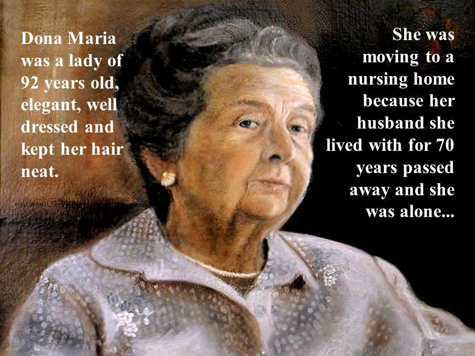 Dona Maria was a lady of 92 years old, elegant, well dressed and kept her hair neat. She was moving to a nursing home because her husband she lived wi